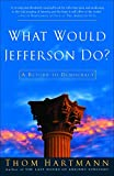 Hartmann, Thom: What Would Jefferson Do?: A Return To Democracy