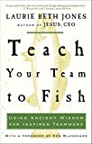 Jones, Laurie Beth: Teach Your Team to Fish: Using Ancient Wisdom for Inspired Teamwork
