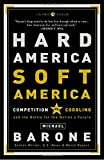Barone, Michael: Hard America, Soft America: Competition Vs. Coddling and the Battle for the Nation&#39;s Future
