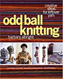 Albright, Barbara: Odd Ball Knitting: Creative Ideas For Leftover Yarn