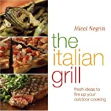 Negrin, Micol: The Italian Grill: Fresh Ideas To Fire Up Your Outdoor Cooking
