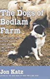 Katz, Jon: The Dogs of Bedlam Farm : An Adventure with Sixteen Sheep, Three Dogs, Two Donkeys, and Me
