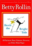 Rollin, Betty: Here&#39;s the Bright Side: Of Failure, Fear, Cancer, Divorce, and Other Bum Raps