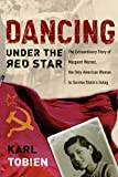 Karl Tobien: Dancing Under the Red Star: The Extraordinary Story of Margaret Werner, the Only American Woman to Survive Stalin's Gulag