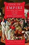 JASANOFF, MAYA: Edge of Empire: Lives, Culture, and Conquest in the East, 1750-1850