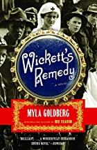 Wickett's Remedy: A Novel by Myla Goldberg