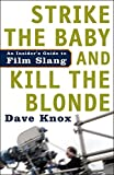 KNOX, DAVE: Strike The Baby And Kill The Blonde: An Insider&#39;s Guide To Film Slang