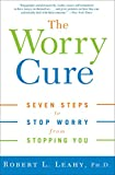 Leahy, Robert L.: The Worry Cure: Seven Steps To Stop Worry From Stopping You