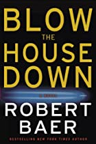 Blow the House Down: A Novel by Robert Baer