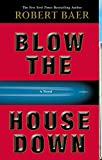 Baer, Robert: Blow the House Down: A Novel