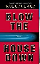 Blow the House Down: A Novel by Robert Baer