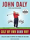 Daly, John: Golf My Own Damn Way: A Real Guy's Guide to Chopping Ten Strokes Off Your Score