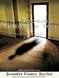 Boylan, Jennifer Finney: I'm Looking Through You: Growing Up Haunted: A Memoir
