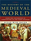 Bauer, Susan Wise: The History of the Medieval World: From the Conversion of Constantine to the First Crusade