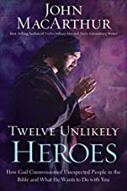 Twelve Unlikely Heroes: How God Commissioned…