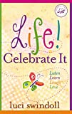 Swindoll, Luci: Life!  Celebrate It: Listen, Learn, Laugh, Love (Women of Faith (Thomas Nelson))