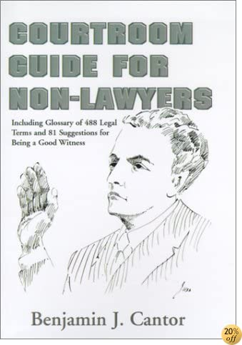 Courtroom Guide for Non-Lawyers: Including Glossary of 488 Legal Terms and 81 Suggestions for Being a Good Witness