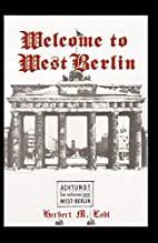 Welcome to West Berlin by Herbert M. Lobl