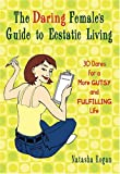 Kogan, Natasha: The Daring Female&#39;s Guide to Ecstatic Living: 30 Dares for a More Gutsy and Fulfilling Life