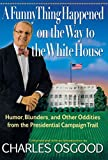 Osgood, Charles: A Funny Thing Happened on the Way to the White House: Humor, Blunders, and Other Oddities From the Presidential Campaign Trail