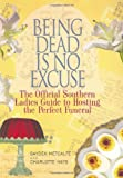 Hays, Charlotte: Being Dead Is No Excuse: The Official Southern Ladies Guide To Hosting The Perfect Funeral