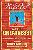 Smiley, Tavis: Never Mind Success - Go For Greatness!: The Best Advice I've Ever Received