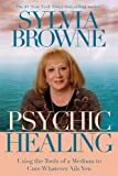 Browne, Sylvia: Psychic Healing: Using the Tools of a Medium to Cure Whatever Ails You