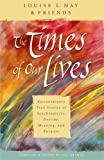 Hay, Louise L.: The Times of Our Lives: Extraordinary True Stories of Synchronicity, Destiny, Meaning, and Purpose