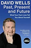 Wells, David: Past, Present and Future: What Your Past Lives Tell You About Your Self