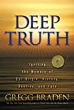 Braden, Gregg: Deep Truth: Igniting the Memory of Our Origin, History, Destiny, and Fate