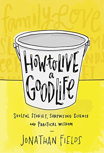 how-to-live-a-good-life-soulful-stories-surprising-science-and-practical-wisdom