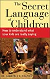 Shapiro, Lawrence E.: The Secret Language of Children: How to Understand What Your Kids Are Really Saying