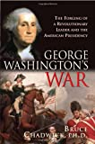 Chadwick, Bruce: George Washington's War: The Forging Of A Revolutionary Leader And The American Presidency