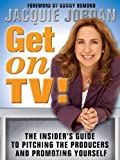 Jordan, Jacquie: Get On Tv!: The Insider's Guide To Pitching The Producers And Promoting Yourself