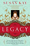 Kay, Susan: Legacy: The Acclaimed Novel of Elizabeth, England's Most Passionate Queen -- and the Three Men Who Loved Her