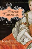 Koen, Karleen: Before Versailles: Before the History You Know...a Novel of Louis XIV