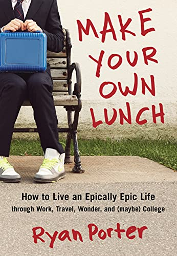 make-your-own-lunch-how-to-live-an-epically-epic-life-through-work-travel-wonder-and-maybe-college