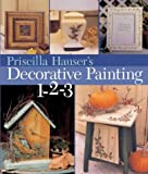 Hauser, Priscilla: Priscilla Hauser&#39;s Decorative Painting 1-2-3