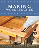 Allen, Sam: Making Workbenches: * Planning * Building * Outfitting