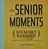 Friedman, Tom: The Senior Moments Memory Workout: Improve Your Memory & Brain Fitness Before You Forget!