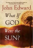 Edward, John: What If God Were the Sun?