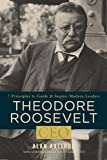 Axelrod, Alan: Theodore Roosevelt, CEO: 7 Principles to Guide and Inspire Modern Leaders