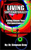 Simpson Gray: Living Supernaturally: Living above Your Circumstances