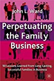 Ward, John L.: Perpetuating the Family Business: 50 Lessons Learned from Long-Lasting, Successful Families in Business