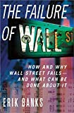 Banks, Erik: The Failure of Wall Street: How and Why Wall Street Fails- and What Can Be Done About It