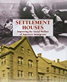 Friedman, Michael: Settlement Houses: Improving the Social Welfare of America's Immigrants (The Progressive Movement, 1900-1920--Efforts to Reform America's New Industrial Society)