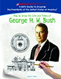 Parker, Lewis K.: How to Draw the Life and Times of George H.w. Bush (Kid's Guide to Drawing the Presidents of the United States of America)
