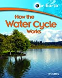 Green, Jen: How the Water Cycle Works (Our Earth)