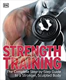 DK: Strength Training: the Complete Step-by-step Guide to a Stronger, Sculpted Body