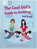 Trench, Nicki: The Cool Girls Guide to Knitting: Everything the Novice Knitter Needs to Know